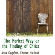 The Perfect Way or the Finding of Christ by Anna B Kingsford
