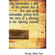 The Idol-Braker; A Play of the Present Day in Five Acts Scene Individable, Setting Forth the Story O by Kennedy Charles Rann