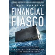 Financial Fiasco - America's Infatuation with Home Ownership & Easy Money Created the Economic Crisis by Johan Norberg
