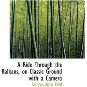 A Ride Through the Balkans, on Classic Ground with a Camera by Conway Agnes Ethel