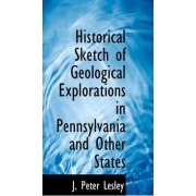 Historical Sketch of Geological Explorations in Pennsylvania and Other States by J Peter Lesley