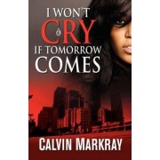 I Won't Cry If Tomorrow Comes by Calvin Markray