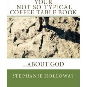 Your Not-So-Typical Coffee Table Book about God by Stephanie J Holloway