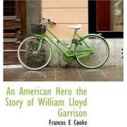 An American Hero the Story of William Lloyd Garrison by Frances E Cooke