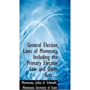 General Election Laws of Minnesota Including the Primary Election Law and Other Acts ... by Minnesota Secretary O Julius a Schmahl