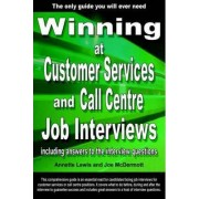 Winning at Customer Services and Call Centre Job Interviews Including Answers to the Interview Questions by Annette Lewis