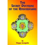 The Secret Doctrine of the Rosicrucians by Magus Incognito