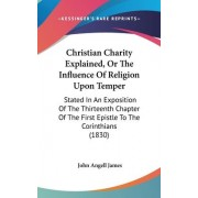 Christian Charity Explained, Or The Influence Of Religion Upon Temper by John Angell James
