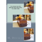 75 Chocolate Brownies Recipes to Die for by M Douglas
