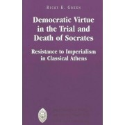 Democratic Virtue in the Trial and Death of Socrates by Ricky K Green