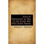 Alice of Monmouth an Idly of the Great War with Other Poems by Edmund C Stedman