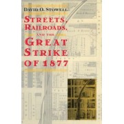 Streets, Railroads and the Great Strike of 1877 by David O. Stowell
