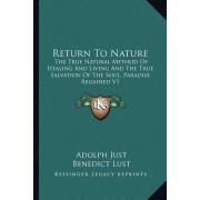 Return to Nature: The True Natural Method of Healing and Living and the True Salvation of the Soul, Paradise Regained V1