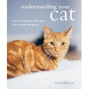 Understanding Your Cat: How to Interpret What Your Cat is Really Telling You by David Alderton