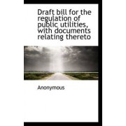 Draft Bill for the Regulation of Public Utilities, with Documents Relating Thereto by Anonymous