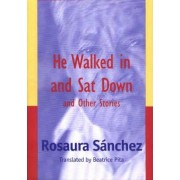 He Walked in and Sat Down and Other Stories by Rosaura Sanchez