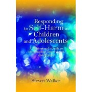Responding to Self-harm in Children and Adolescents by Steven Walker