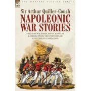Napoleonic War Stories - Tales of Soldiers, Spies, Battles & Sieges from the Peninsular & Waterloo Campaigns by Sir Arthur Quiller-Couch