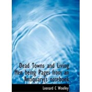 Dead Towns and Living Men Being Pages from an Antiquary(s Notebook by Leonard C Woolley