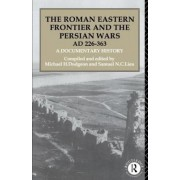 The Roman Eastern Frontier and the Persian Wars AD 226-363 by Michael H. Dodgeon