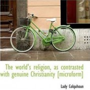 The World's Religion, as Contrasted with Genuine Christianity [Microform] by Lady Colquhoun