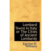 Lombard Towns in Italy or the Cities of Ancient Lombardy by Egerton R B Williams