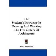 The Student's Instructor in Drawing and Working the Five Orders of Architecture by Dr Peter Nicholson