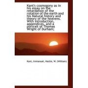 Kant's Cosmogony as in His Essay on the Retardation of the Rotation of the Earth and His Natural His by Immanuel Kant