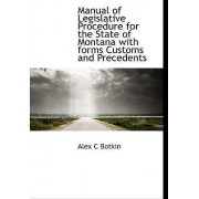 Manual of Legislative Procedure for the State of Montana with Forms Customs and Precedents by Alex C Botkin
