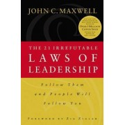 21 Irrefutable Laws of Leadership: Follow Them and People Will Follow You by John Maxwell