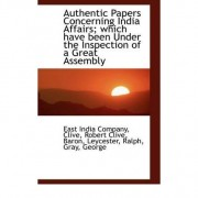 Authentic Papers Concerning India Affairs Which Have Been Under the Inspection of a Great Assembly by East India Company