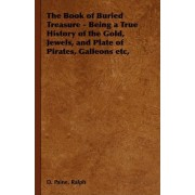 The Book of Buried Treasure - Being a True History of the Gold, Jewels, and Plate of Pirates, Galleons Etc, by D. Ralph Paine