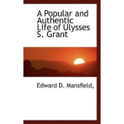 A Popular and Authentic Life of Ulysses S. Grant by Edward D Mansfield