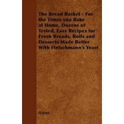 The Bread Basket - For the Times You Bake at Home, Dozens of Tested, Easy Recipes for Fresh Breads, Rolls and Desserts Made Better With Fleischmann's Yeast by Anon