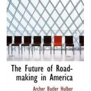 The Future of Road-Making in America by Archer Butler Hulbert