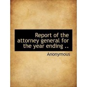 Report of the Attorney General for the Year Ending .. by Anonymous