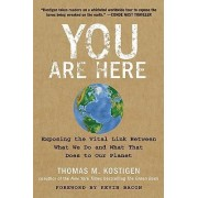 You Are Here: Exposing the Vital Link Between What We Do and What That Does to Our Planet by Thomas M. Kostigen