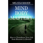 Mind Body Mastery: How to Transform Your Life from Reason to Results