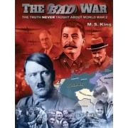 M S King The Bad War: The Truth NEVER Taught About World War II