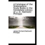 A Catalogue of the Shakespeare-Study Books in the Immediate Library of J. O. Halliwell-Phillipps by J O Halliwell-Phillipps