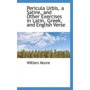 Pericula Urbis, a Satire, and Other Exercises in Latin, Greek, and English Verse by William Moore