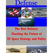 The Best Defense: Charting the Future of US Space Strategy and Policy