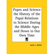 Popes and Science the History of the Papal Relations to Science During the Middle Ages and Down to Our Own Time by James J. Walsh