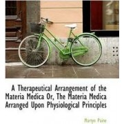 A Therapeutical Arrangement of the Materia Medica Or, the Materia Medica Arranged Upon Physiological by Martyn Paine