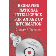 Reshaping National Intelligence for an Age of Information by Gregory F. Treverton