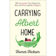 Carrying Albert Home: The Somewhat True Story Of A Man, His Wife And Her Alligator(Homer Hickam)