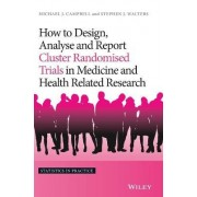 How to Design, Analyse and Report Cluster Randomised Trials in Medicine and Health Related Research by Michael J. Campbell