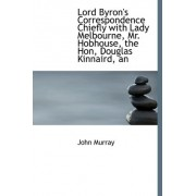 An Lord Byron's Correspondence Chiefly with Lady Melbourne, Mr. Hobhouse, the Hon, Douglas Kinnaird by John Murray