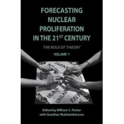 Forecasting Nuclear Proliferation in the 21st Century: The Role of Theory Volume 1 by William C. Potter