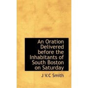 An Oration Delivered Before the Inhabitants of South Boston on Saturday by J V C Smith